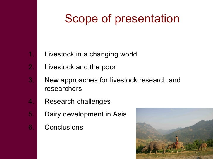 Scope of presentation  1.   Livestock in a changing world 2.   Livestock and the poor 3.   New approaches for livestock re...
