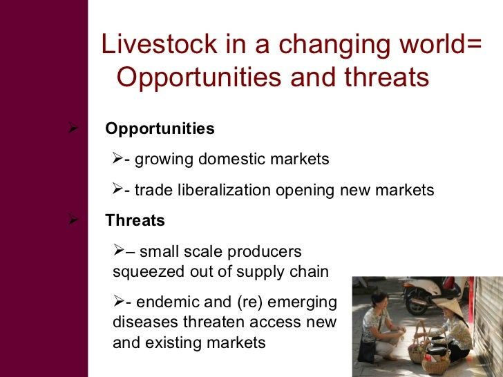 Livestock in a changing world=      Opportunities and threats    Opportunities     - growing domestic markets     - tra...