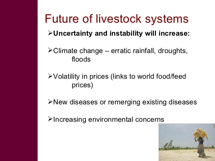 Future of livestock systems Uncertainty and instability will increase:  Climate change – erratic rainfall, droughts,    ...
