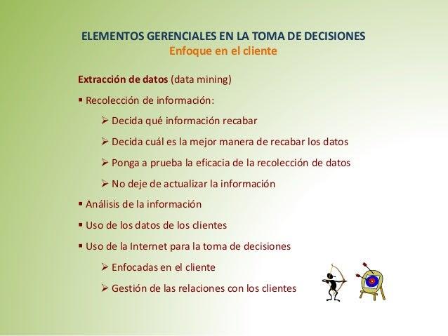 ELEMENTOS GERENCIALES EN LA TOMA DE DECISIONES  Enfoque en el cliente  Extracción de datos (data mining)   Recolección de...