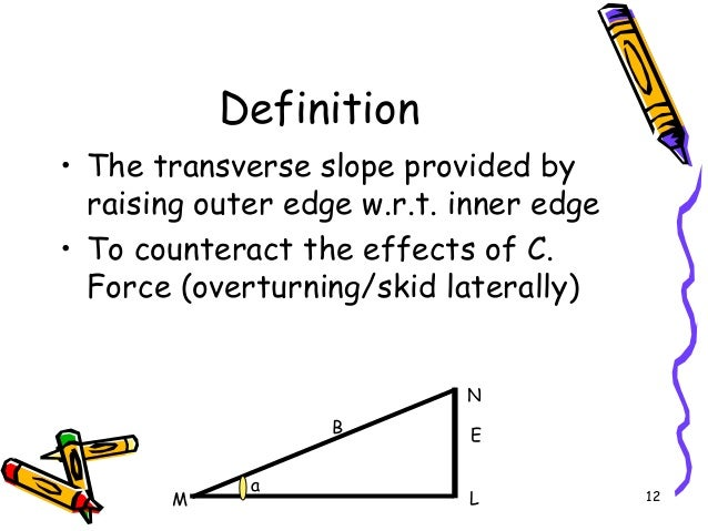 12 Definition • The transverse slope provided by raising outer edge w.r.t. inner edge • To counteract the effects of C. Fo...