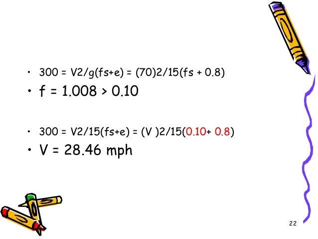 • 300 = V2/g(fs+e) = (70)2/15(fs + 0.8) • f = 1.008 > 0.10 • 300 = V2/15(fs+e) = (V )2/15(0.10+ 0.8) • V = 28.46 mph 22