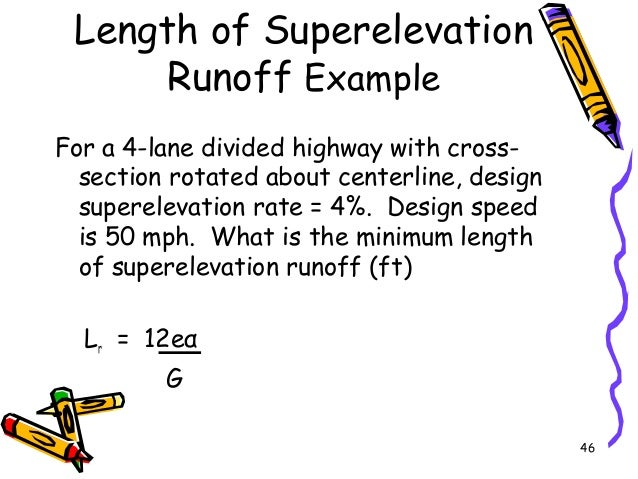 46 Length of Superelevation Runoff Example For a 4-lane divided highway with cross- section rotated about centerline, desi...