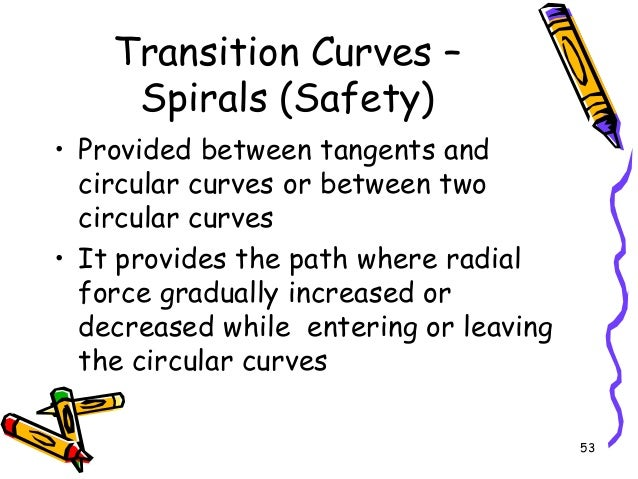 53 Transition Curves – Spirals (Safety) • Provided between tangents and circular curves or between two circular curves • I...