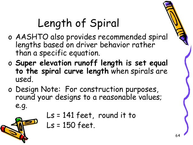64 Length of Spiral o AASHTO also provides recommended spiral lengths based on driver behavior rather than a specific equa...