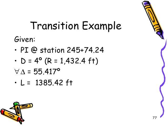 77 Transition Example Given: • PI @ station 245+74.24 • D = 4º (R = 1,432.4 ft) ∀∆ = 55.417º • L = 1385.42 ft