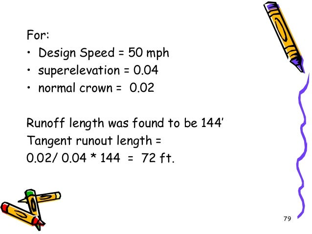 79 For: • Design Speed = 50 mph • superelevation = 0.04 • normal crown = 0.02 Runoff length was found to be 144' Tangent r...