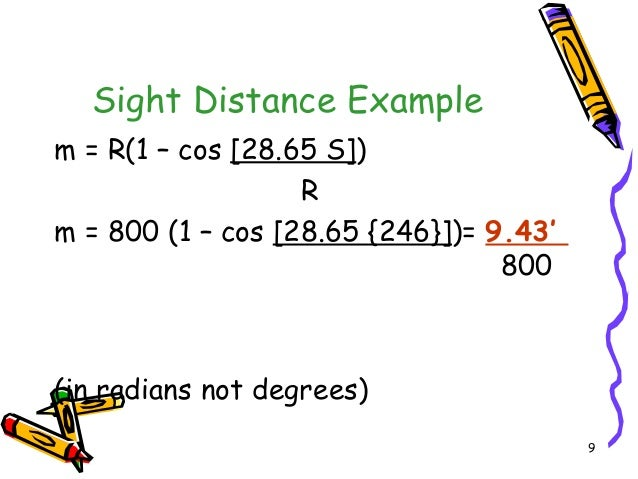 9 Sight Distance Example m = R(1 – cos [28.65 S]) R m = 800 (1 – cos [28.65 {246}])= 9.43' 800 (in radians not degrees)