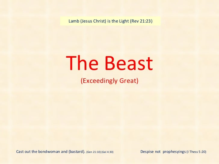 The Beast (Exceedingly Great) Cast out the bondwoman and (bastard).  (Gen 21:10) (Gal 4:30) Lamb (Jesus Christ) is the Lig...