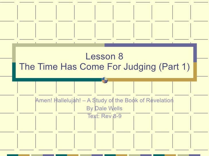 Lesson 8 The Time Has Come For Judging (Part 1) Amen! Hallelujah! – A Study of the Book of Revelation By Dale Wells Text: ...