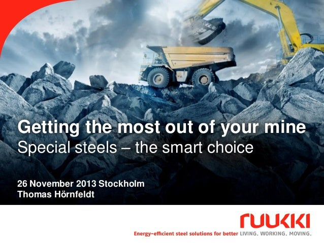 Getting the most out of your mine Special steels – the smart choice 26 November 2013 Stockholm Thomas Hörnfeldt