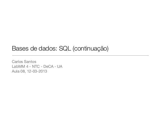 Bases de dados: SQL (continuação)Carlos SantosLabMM 4 - NTC - DeCA - UAAula 08, 12-03-2013