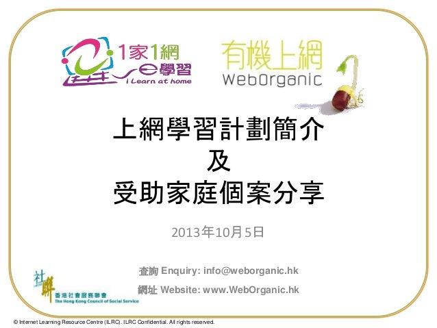 上網學習計劃簡介 及 受助家庭個案分享 2013年10月5日 查詢 Enquiry: info@weborganic.hk 網址 Website: www.WebOrganic.hk  © Internet Learning Resource ...