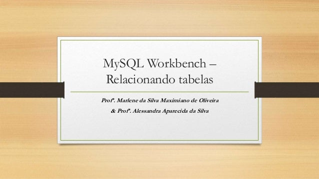 MySQL Workbench – Relacionando tabelas Profª. Marlene da Silva Maximiano de Oliveira & Profª. Alessandra Aparecida da Silva