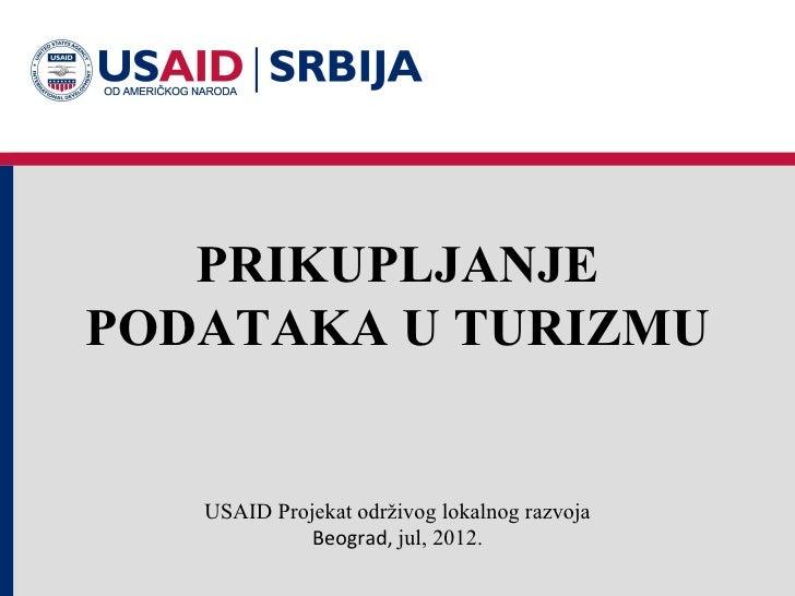 PRIKUPLJANJEPODATAKA U TURIZMU   USAID Projekat održivog lokalnog razvoja             Beograd, jul, 2012.