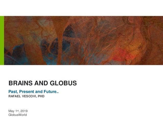 May 1st, 2019 GlobusWorld RAFAEL VESCOVI, PHD BRAINS AND GLOBUS Past, Present and Future..