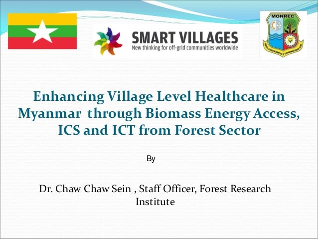 Enhancing Village Level Healthcare in Myanmar through Biomass Energy Access, ICS and ICT from Forest Sector By Dr. Chaw Ch...