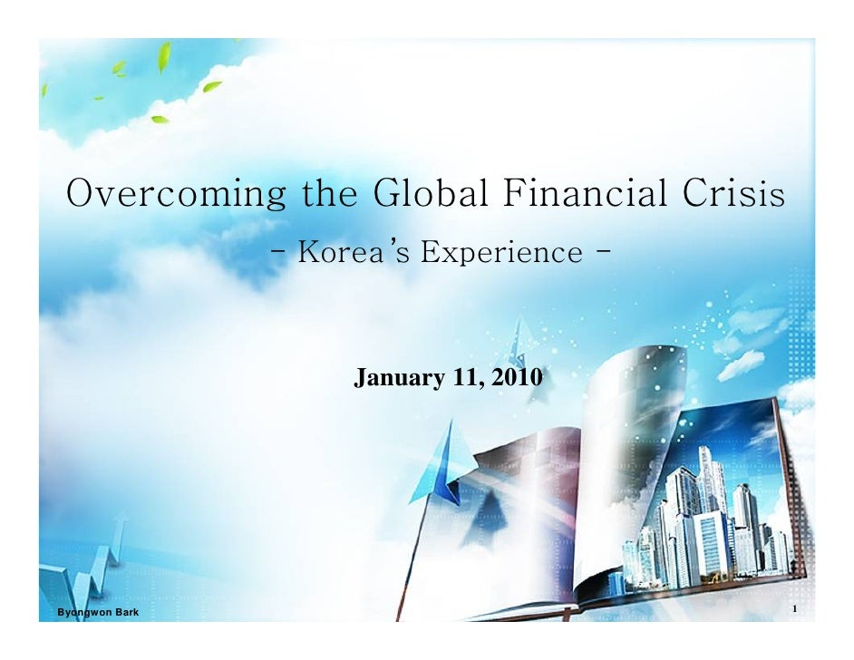 Overcoming the Global Financial Crisis                 - Korea 's Experience -                         January 11, 2010   ...
