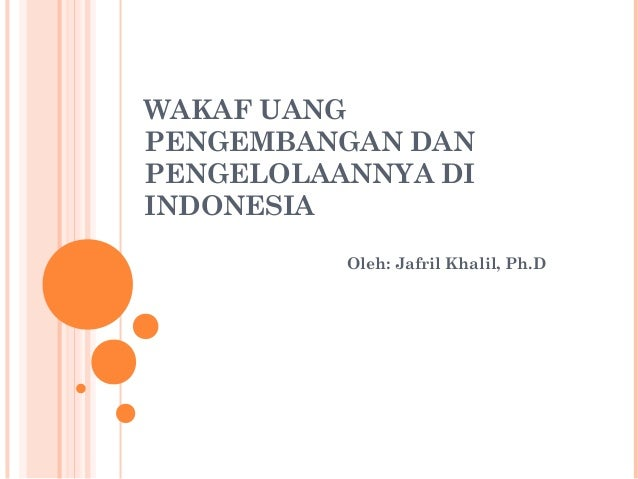 WAKAF UANG PENGEMBANGAN DAN PENGELOLAANNYA DI INDONESIA Oleh: Jafril Khalil, Ph.D