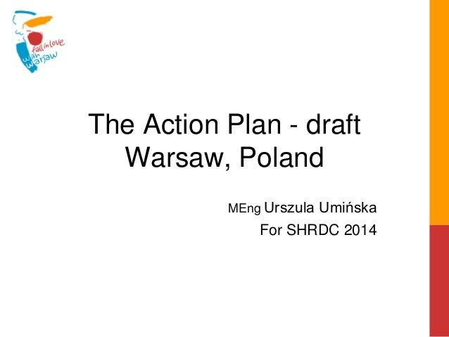 The Action Plan - draft Warsaw, Poland MEng Urszula Umińska For SHRDC 2014