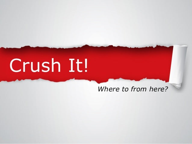 Crush It! Where to from here?