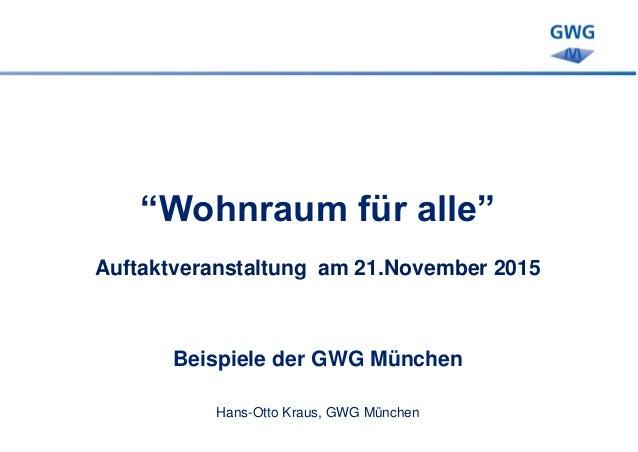 """""""Wohnraum für alle"""" Auftaktveranstaltung am 21.November 2015 Beispiele der GWG München Hans-Otto Kraus, GWG München"""
