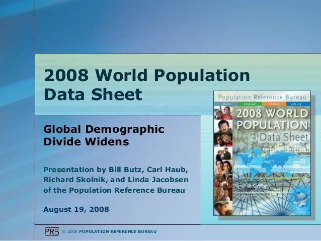 2008 World PopulationData SheetGlobal DemographicDivide WidensPresentation by Bill Butz, Carl Haub,Richard Skolnik, and Li...