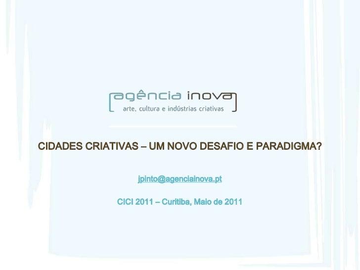 CIDADES CRIATIVAS – UM NOVO DESAFIO E PARADIGMA?                  jpinto@agenciainova.pt             CICI 2011 – Curitiba,...