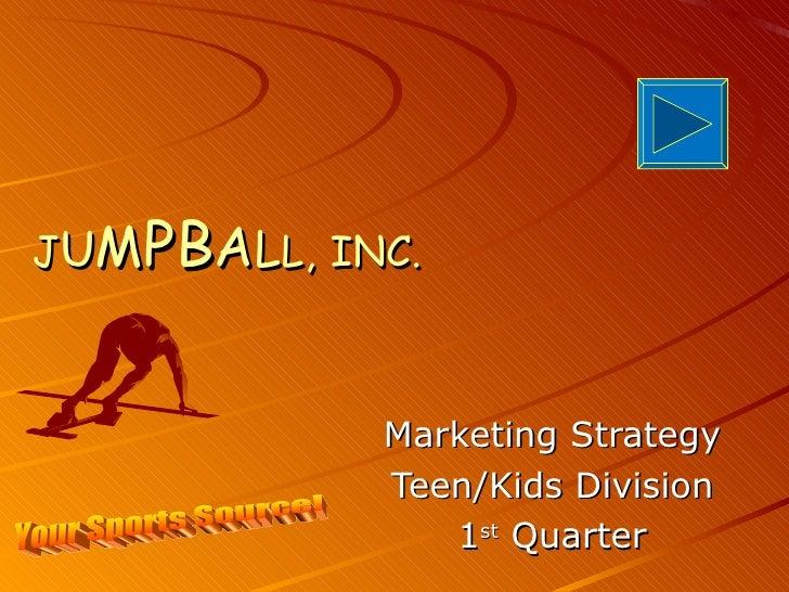 J U M PB A L L,   INC. Marketing Strategy Teen/Kids Division 1 st  Quarter