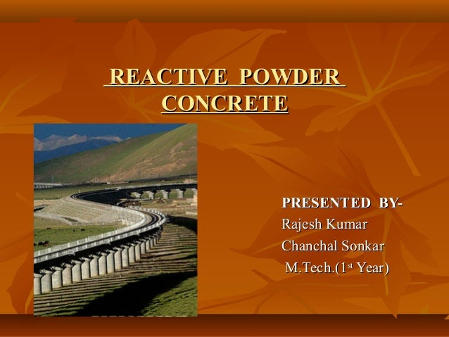REACTIVE POWDERREACTIVE POWDERCONCRETECONCRETEPRESENTED BY-PRESENTED BY-Rajesh KumarRajesh Kumar. Chanchal Sonkar. Chancha...