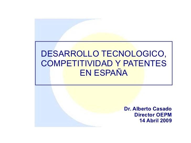 DESARROLLO TECNOLOGICO, COMPETITIVIDAD Y PATENTES        EN ESPAÑA                    Dr. Alberto Casado                  ...