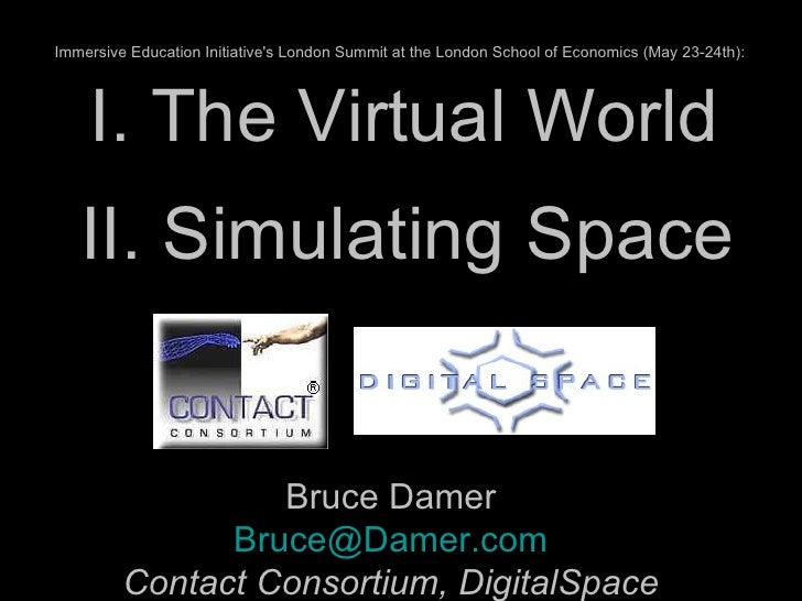 I. The Virtual World Bruce Damer [email_address] Contact Consortium, DigitalSpace II. Simulating Space Immersive Education...