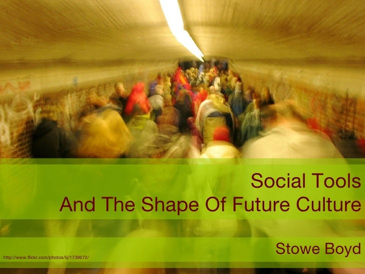 Social Tools And The Shape Of Future Culture Stowe Boyd http://www.flickr.com/photos/lij/1739672/