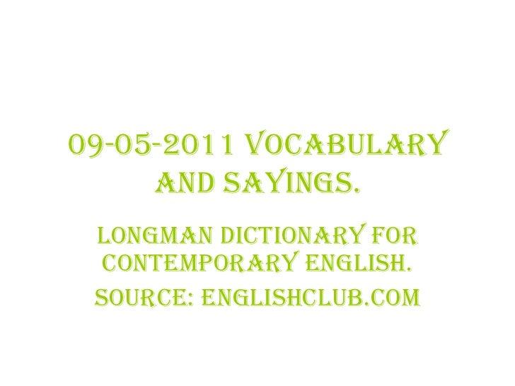09-05-2011 Vocabulary and sayings. LONGMAN DICTIONARY for Contemporary English. Source: Englishclub.com
