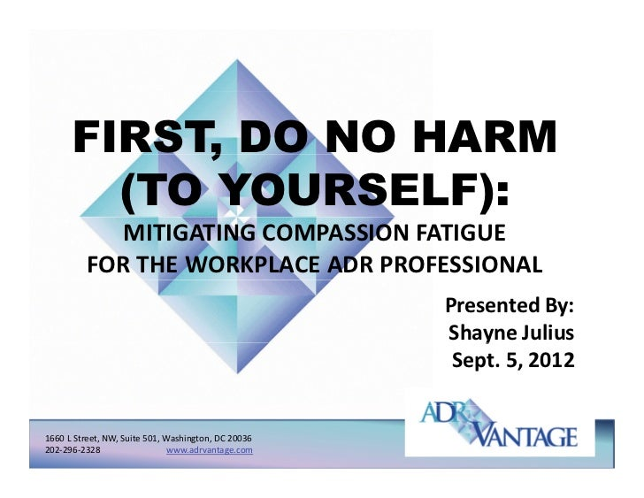 FIRST, DO NO HARM           ,        (TO YOURSELF):            MITIGATING COMPASSION FATIGUE           FOR THE WORKPLACE A...