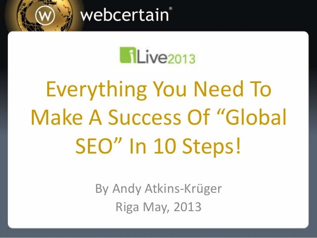 "Everything You Need ToMake A Success Of ""GlobalSEO"" In 10 Steps!By Andy Atkins-KrügerRiga May, 2013"