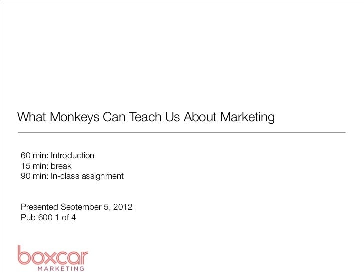 What Monkeys Can Teach Us About Marketing60 min: Introduction15 min: break90 min: In-class assignmentPresented September 5...