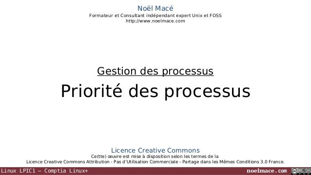 Noël Macé Formateur et Consultant indépendant expert Unix et FOSS http://www.noelmace.com  Gestion des processus  Priorité...