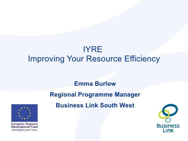 IYRE  Improving Your Resource Efficiency Emma Burlow Regional Programme Manager Business Link South West