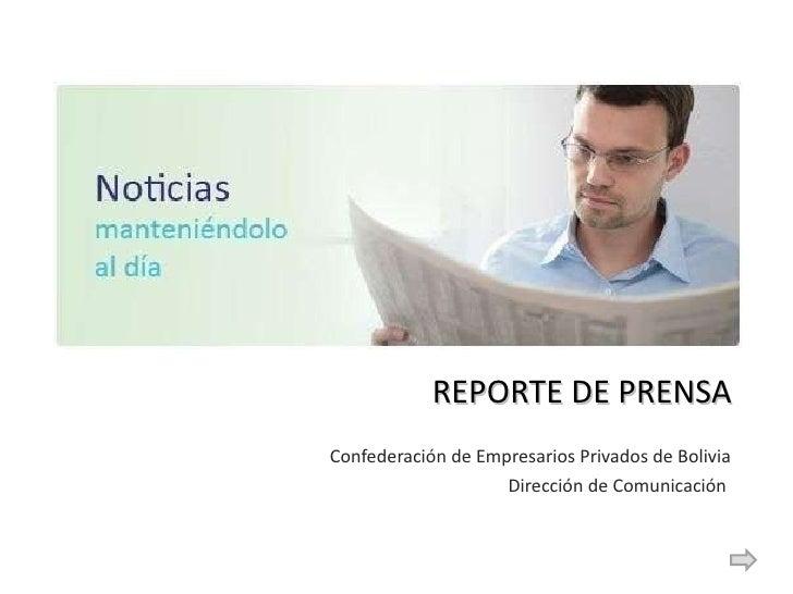 REPORTE DE PRENSA <ul><li>Confederación de Empresarios Privados de Bolivia </li></ul><ul><li>Dirección de Comunicación  </...