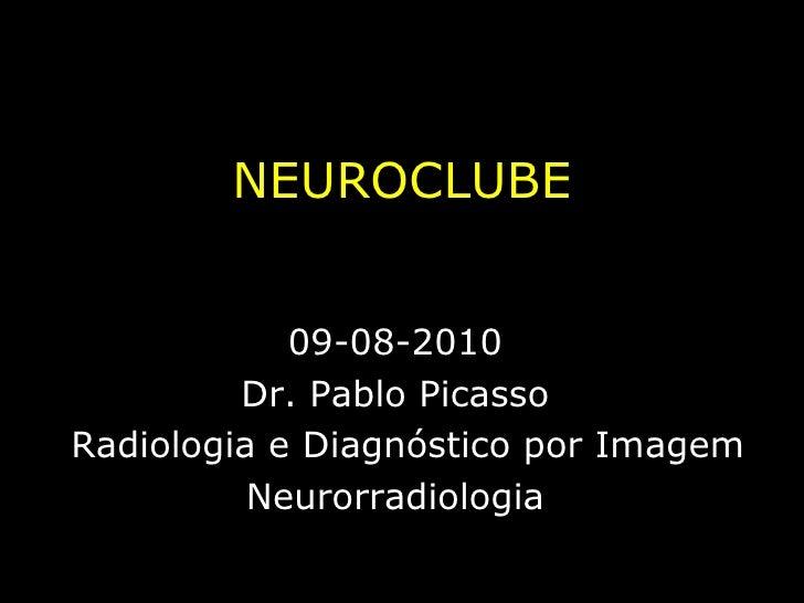 NEUROCLUBE 09-08-2010 Dr. Pablo Picasso Radiologia e Diagnóstico por Imagem Neurorradiologia