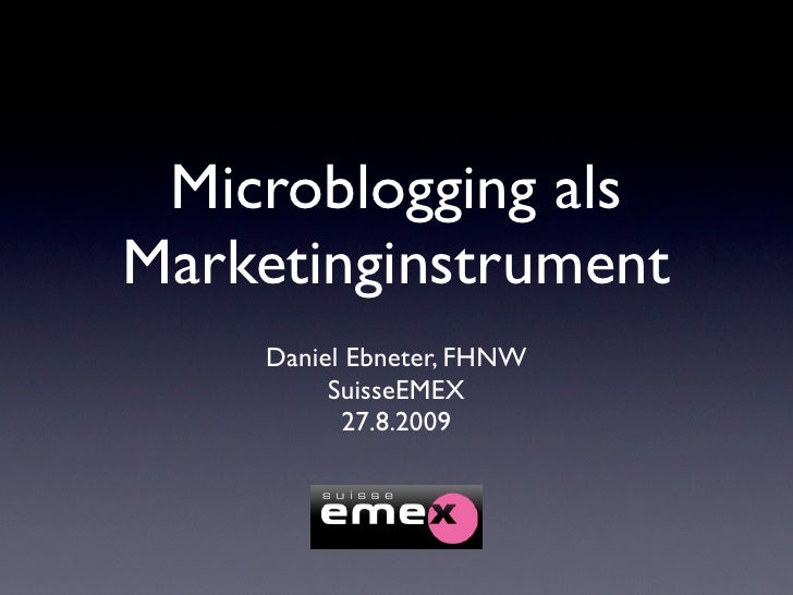 Microblogging als Marketinginstrument     Daniel Ebneter, FHNW          SuisseEMEX           27.8.2009