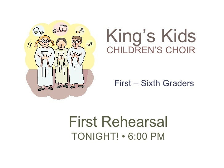 King's Kids CHILDREN'S CHOIR First Rehearsal TONIGHT! •6:00 PM First – Sixth Graders