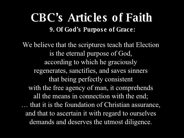 CBC's Articles of Faith We believe that the scriptures teach that Election is the eternal purpose of God, according to whi...
