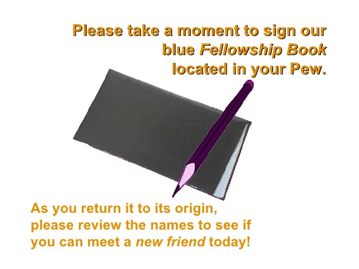 Please take a moment to sign our blue  Fellowship Book located in your Pew. As you return it to its origin, please review ...
