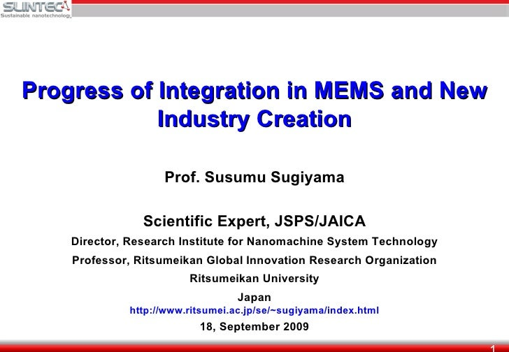 Progress of Integration in MEMS and New Industry Creation Prof. Susumu Sugiyama Scientific Expert, JSPS/JAICA Director, Re...