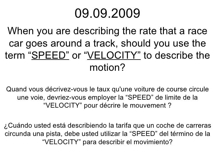 "09.09.2009 When you are describing the rate that a race car goes around a track, should you use the term "" SPEED""  or "" VE..."