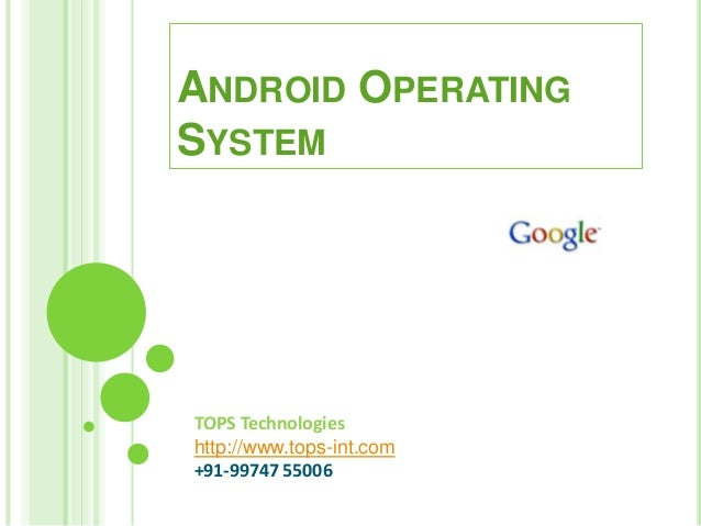 TOPS Technologies http://www.tops-int.com +91-99747 55006 ANDROID OPERATING SYSTEM