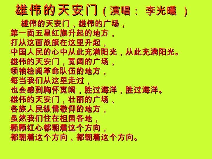 雄伟的天安门 (演唱: 李光曦 )   <ul><li>雄伟的天安门,雄伟的广场,  第一面五星红旗升起的地方,  打从这面战旗在这里升起,  中国人民的心中从此充满阳光,从此充满阳光。  雄伟的天安门,宽阔的广场,  领袖检阅革命队伍的地方,...