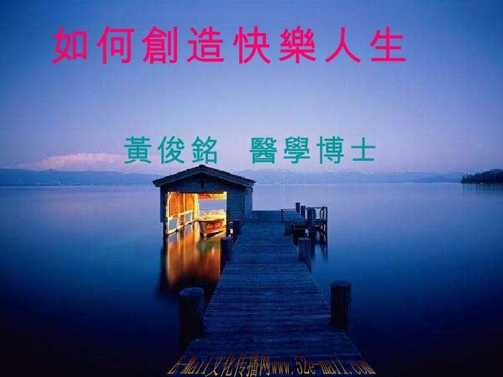 如何創造快樂人生   黃俊銘  醫學博士 E-Mail文化传播网www.52e-mail.com